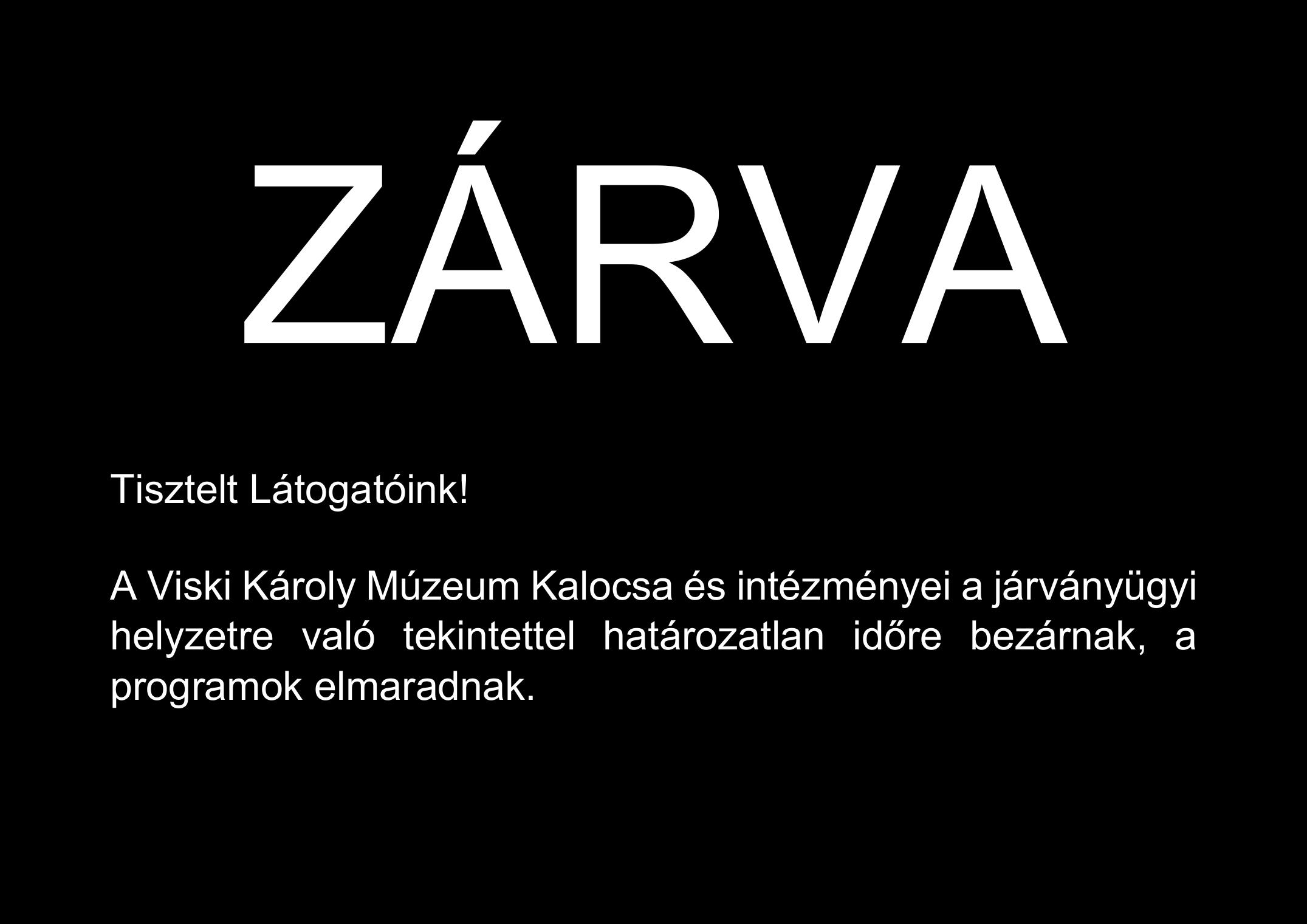ZÁRVA Tisztelt Látogatóink! A Viski Károly Múzeum Kalocsa és intézményei a járványügyi helyzetre való tekintettel határozatlan időre bezárnak. A döntést március 31-én felülvizsgáljuk. Április 23-ig minden program elmarad. Elnézést kérünk a kellemetlenségért.